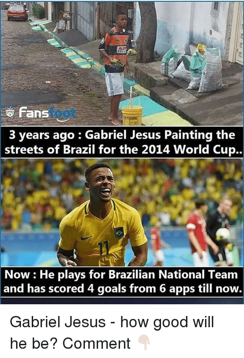 Good: fans  3 years ago Gabriel Jesus Painting the  streets of Brazil for the 2014 World Cup..  Now He plays for Brazilian National Team  and has scored 4 goals from 6 apps till now. Gabriel Jesus - how good will he be? Comment 👇🏻