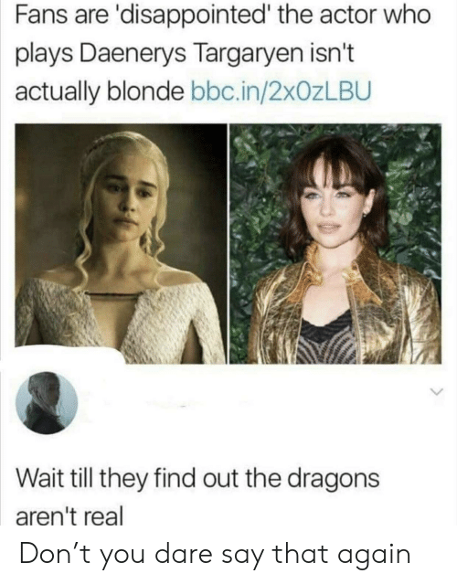Daenerys Targaryen: Fans are 'disappointed' the actor who  plays Daenerys Targaryen isn't  actually blonde bbc.in/2xOzLBU  Wait till they find out the dragons  aren't real Don't you dare say that again
