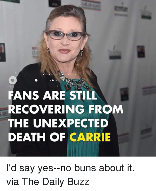 Unexpectancy: FANS ARE STILL  RECOVERING FROM  THE UNEXPECTED  DEATH OF CARRIE I'd say yes--no buns about it.  via The Daily Buzz