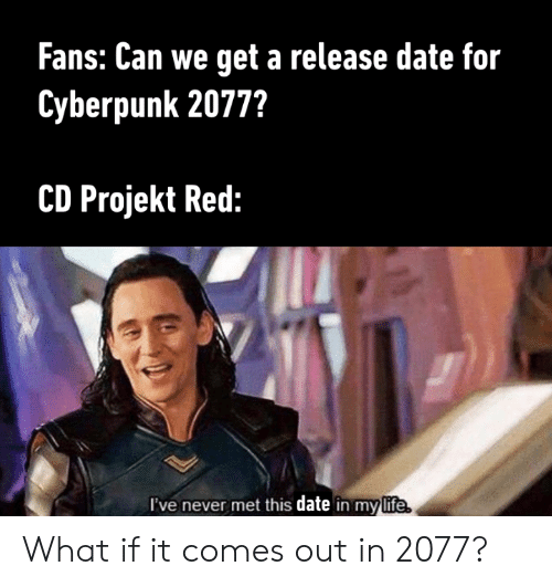 release date: Fans: Can we get a release date for  Cyberpunk 2077?  CD Projekt Red:  I've never met this date in mylife What if it comes out in 2077?