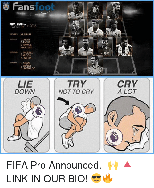 crying a lot: Fans  foot  FIFA FIFPro  2016  WORLD GoALGERER M. NEUER  DEFENDERS D. AIVES  G PIQUE  S. RAMOS  MARCELO  L. MODRIC  KROOS  A. INIESTA  FORWARDs L. MESSI  L. SUAREZ  C. RONALDO  TRY  LIE  DOWN  NOT TO CRY  CRY  A LOT FIFA Pro Announced.. 🙌 🔺LINK IN OUR BIO! 😎🔥