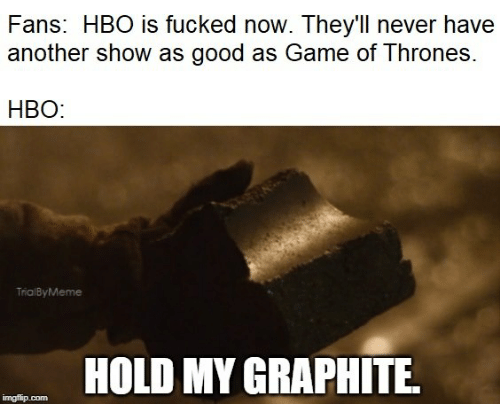 HBO: Fans: HBO is fucked now. They'l never have  another show as good as Game of Thrones  HBO:  TrialByMeme  HOLD MY GRAPHITE  imgflip.com