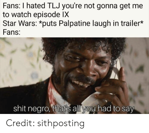 Palpatine: Fans: I hated TLJ you're not gonna get me  to watch episode IX  Star Wars: *puts Palpatine laugh in trailer*  Fans:  shit negro, that's all you had to say Credit: sithposting