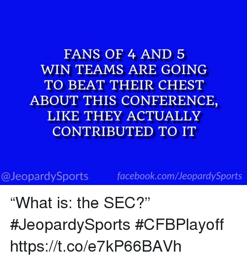 """Sports, Sec, and Com: FANS OF 4 AND 5  WIN TEAMS ARE GOING  TO BEAT THEIR CHEST  ABOUT THIS CONFERENCE,  LIKE THEY ACTUALLY  CONTRIBUTED TO IT  @JeopardySportsfacebook.com/JeopardySports """"What is: the SEC?"""" #JeopardySports #CFBPlayoff https://t.co/e7kP66BAVh"""