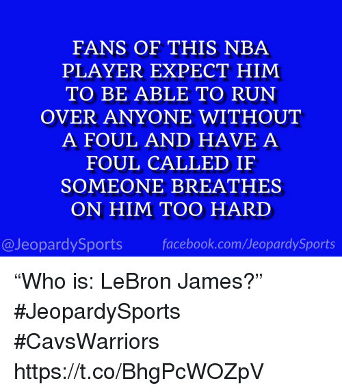 "Facebook, LeBron James, and Nba: FANS OF THIS NBA  PLAYER EXPECT HIM  TO BE ABLE TO RUN  OVER ANYONE WITHOUT  A FOUL AND HAVE A  FOUL CALLED IF  SOMEONE BREATHES  ON HIM TOO HARD  @JeopardySports facebook.com/JeopardySports ""Who is: LeBron James?"" #JeopardySports #CavsWarriors https://t.co/BhgPcWOZpV"
