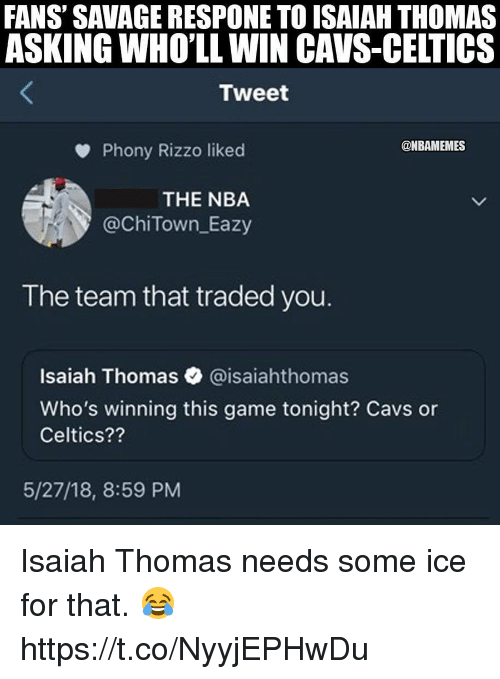 Isaiah Thomas: FANS' SAVAGE RESPONE TO ISAIAH THOMAS  ASKING WHO'LL WIN CAVS-CELTICS  Tweet  @NBAMEMES  Phony Rizzo liked  THE NBA  @ChiTown Eazy  The team that traded you.  Isaiah Thomas @isaiahthomas  Who's winning this game tonight? Cavs or  Celtics??  5/27/18, 8:59 PM Isaiah Thomas needs some ice for that. 😂 https://t.co/NyyjEPHwDu