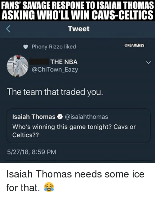 Isaiah Thomas: FANS' SAVAGE RESPONE TO ISAIAH THOMAS  ASKING WHO'LL WIN CAVS-CELTICS  Tweet  Phony Rizzo liked  @ChiTown Eazy  The team that traded you.  @NBAMEMES  THE NBA  Isaiah Thomas @isaiahthomas  Who's winning this game tonight? Cavs or  Celtics??  5/27/18, 8:59 PM Isaiah Thomas needs some ice for that. 😂