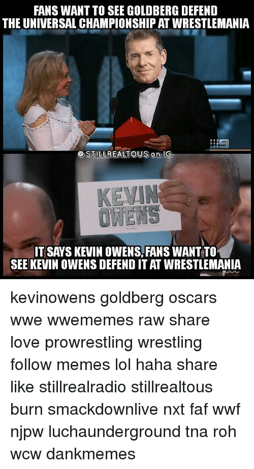 Memes, Wcw, and Wrestlemania: FANS WANT TO SEE GOLDBERG DEFEND  THE UNIVERSAL CHAMPIONSHIPAT WRESTLEMANIA  OSTILLREALTOUS on IG  IT SAYS KEVIN OWENS, FANSWANTTO  SEE KEVIN OWENS DEFENDITAT WRESTLEMANIA kevinowens goldberg oscars wwe wwememes raw share love prowrestling wrestling follow memes lol haha share like stillrealradio stillrealtous burn smackdownlive nxt faf wwf njpw luchaunderground tna roh wcw dankmemes