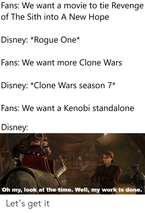 My Work Is Done: Fans: We want a movie to tie Revenge  of The Sith into A New Hope  Disney: *Rogue One*  Fans: We want more Clone Wars  Disney: *Clone Wars season 7*  Fans: We want a Kenobi standalone  Disney:  Oh my, look at the time. Well, my work is done. Let's get it