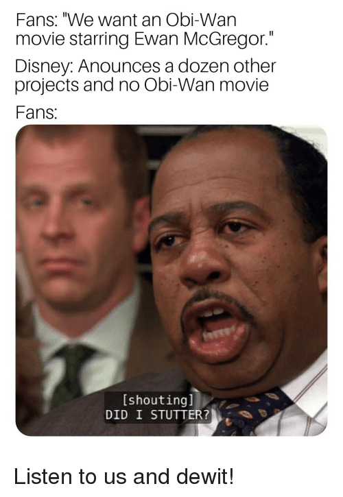 "mcgregor: Fans: ""We want an Obi-Wan  movie starring Ewan McGregor.""  Disney: Anounces a dozen other  projects and no Obi-Wan movie  Fans  [shoutingl  DID I STUTTER? Listen to us and dewit!"