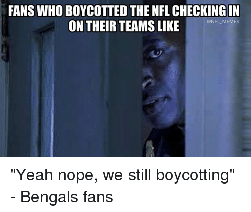 """Memes, Nfl, and Yeah: FANS WHO BOYCOTTED THE NFL CHECKING IN  ON THEIR TEAMS LIKE  @NFL MEMES """"Yeah nope, we still boycotting"""" - Bengals fans"""