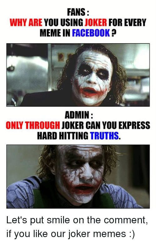 Joker Meme: FANS  WHY ARE  YOU USING JOKER  FOR EVERY  MEME IN FACEBOOK  ADMIN  JOKER CAN YOU EXPRESS  HARD HITTING TRUTHS Let's put smile on the comment, if you like our joker memes :)