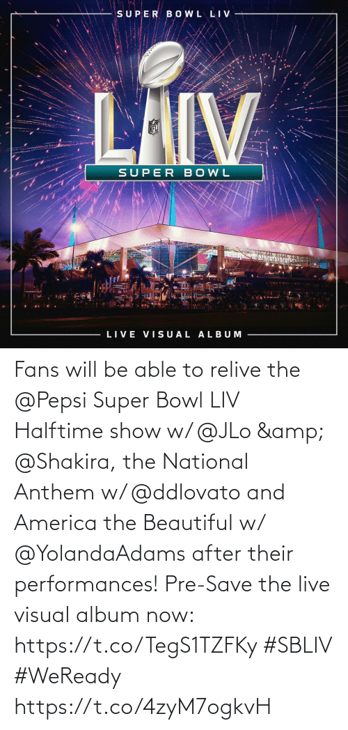 JLo: Fans will be able to relive the @Pepsi Super Bowl LIV Halftime show w/ @JLo & @Shakira, the National Anthem w/ @ddlovato and America the Beautiful w/ @YolandaAdams after their performances! Pre-Save the live visual album now: https://t.co/TegS1TZFKy #SBLIV #WeReady https://t.co/4zyM7ogkvH