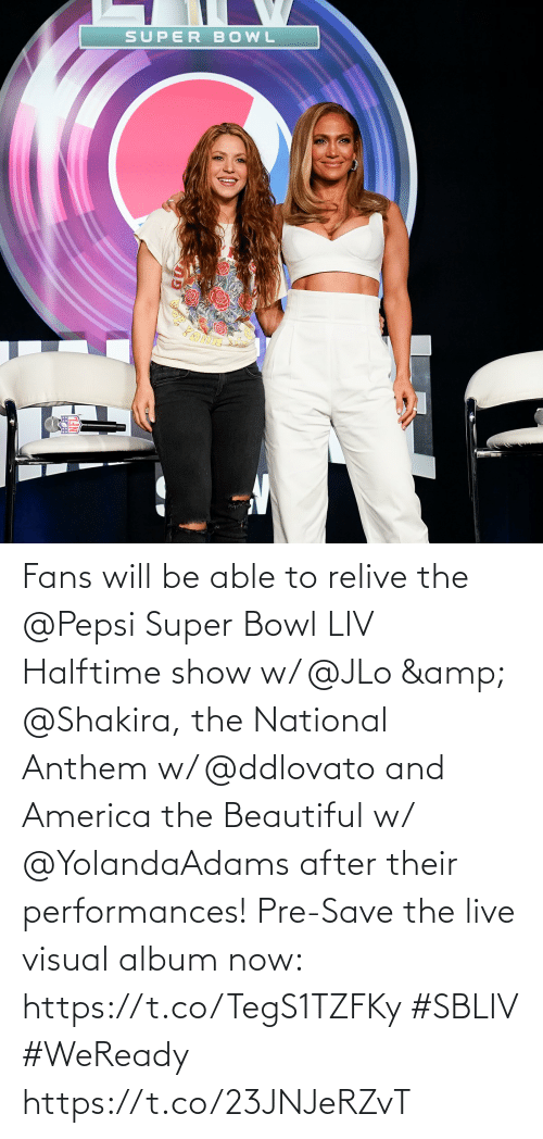 JLo: Fans will be able to relive the @Pepsi Super Bowl LIV Halftime show w/ @JLo & @Shakira, the National Anthem w/ @ddlovato and America the Beautiful w/ @YolandaAdams after their performances!  Pre-Save the live visual album now: https://t.co/TegS1TZFKy #SBLIV #WeReady https://t.co/23JNJeRZvT