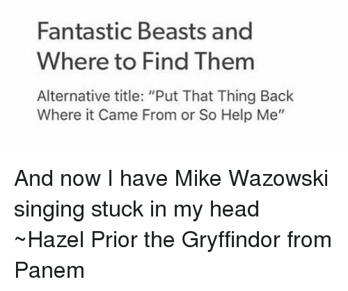 "panem: Fantastic Beasts and  Where to Find Them  Alternative title: ""Put That Thing Back  Where it Came From or So Help Me"" And now I have Mike Wazowski singing stuck in my head ~Hazel Prior the Gryffindor from Panem"