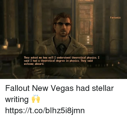 new vegas: Fantastic  They asked me how well I understood theoretical physics. I  said I had a theoretical degree in physics. They said  welcome aboard. Fallout New Vegas had stellar writing 🙌 https://t.co/bIhz5i8jmn
