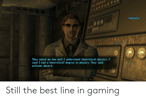 still the best: Fantastic  They asked me how well I understood theoretical physics. I  said I had a theoretical degree in physics. They said  welcome aboard. Still the best line in gaming