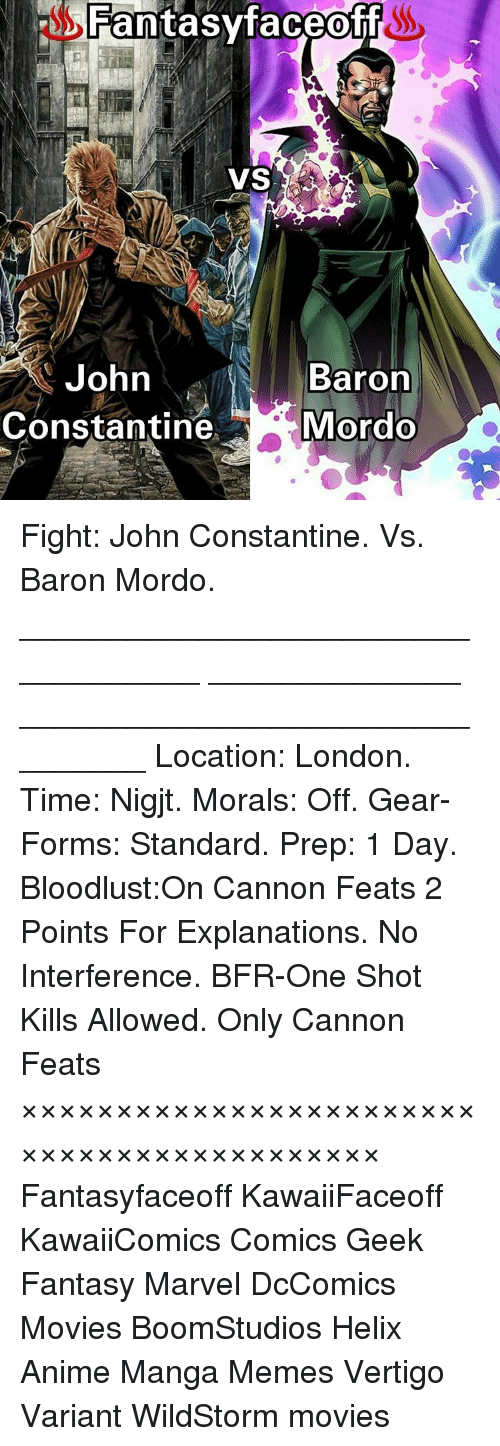 john constantine: Fantasy faceoff  VS  John  Baron  Constantine  Mordo Fight: John Constantine. Vs. Baron Mordo. ___________________________________ ______________ ________________________________ Location: London. Time: Nigjt. Morals: Off. Gear-Forms: Standard. Prep: 1 Day. Bloodlust:On Cannon Feats 2 Points For Explanations. No Interference. BFR-One Shot Kills Allowed. Only Cannon Feats ××××××××××××××××××××××××××××××××××××××××××× Fantasyfaceoff KawaiiFaceoff KawaiiComics Comics Geek Fantasy Marvel DcComics Movies BoomStudios Helix Anime Manga Memes Vertigo Variant WildStorm movies