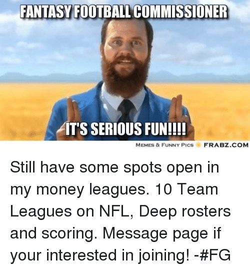 Fantasy Football Commissioner: FANTASY FOOTBALL COMMISSIONER  AITS SERIOUS FUN!!!!  MEMES & FUNNY PiCS  FRABZ.COM Still have some spots open in my money leagues. 10 Team Leagues on NFL, Deep rosters and scoring. Message page if your interested in joining!  -#FG