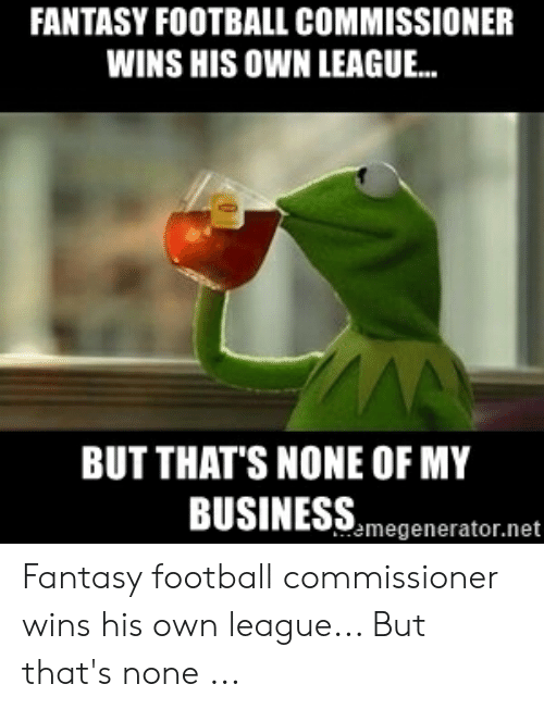 Fantasy Football Commissioner: FANTASY FOOTBALL COMMISSIONER  WINS HIS OWN LEAGUE...  BUT THAT'S NONE OF MY  BUSINESS,megenerator.net Fantasy football commissioner wins his own league... But that's none ...