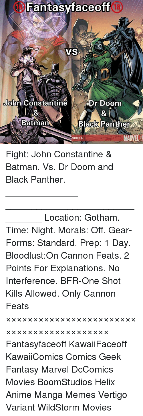 john constantine: Fantasyfaceoff  VS  John Constantine  Dr Doom  Batman  Black Panther NA  MARVEL  NTHER12 Fight: John Constantine & Batman. Vs. Dr Doom and Black Panther. ______________ ________________________________ Location: Gotham. Time: Night. Morals: Off. Gear-Forms: Standard. Prep: 1 Day. Bloodlust:On Cannon Feats. 2 Points For Explanations. No Interference. BFR-One Shot Kills Allowed. Only Cannon Feats ××××××××××××××××××××××××××××××××××××××××××× Fantasyfaceoff KawaiiFaceoff KawaiiComics Comics Geek Fantasy Marvel DcComics Movies BoomStudios Helix Anime Manga Memes Vertigo Variant WildStorm Movies