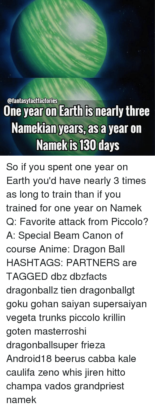 Anime, Frieza, and Gohan: @fantasyfactfactories  Une year on Earth Is nearly three  Namekian years, as a year on  Namek is 130 days So if you spent one year on Earth you'd have nearly 3 times as long to train than if you trained for one year on Namek Q: Favorite attack from Piccolo? A: Special Beam Canon of course Anime: Dragon Ball HASHTAGS: PARTNERS are TAGGED dbz dbzfacts dragonballz tien dragonballgt goku gohan saiyan supersaiyan vegeta trunks piccolo krillin goten masterroshi dragonballsuper frieza Android18 beerus cabba kale caulifa zeno whis jiren hitto champa vados grandpriest namek
