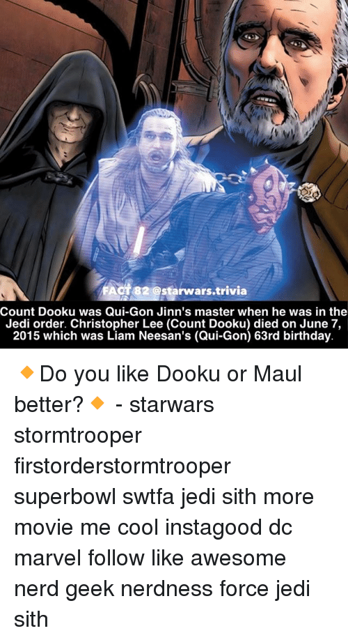 qui gon: FAot82 @starwars.trivia  Count Dooku was Qui-Gon Jinn's master when he was in the  Jedi order. Christopher Lee (Count Dooku) died on June 7,  2015 which was Liam Neesan's (Qui-Gon) 63rd birthday 🔸Do you like Dooku or Maul better?🔸 - starwars stormtrooper firstorderstormtrooper superbowl swtfa jedi sith more movie me cool instagood dc marvel follow like awesome nerd geek nerdness force jedi sith