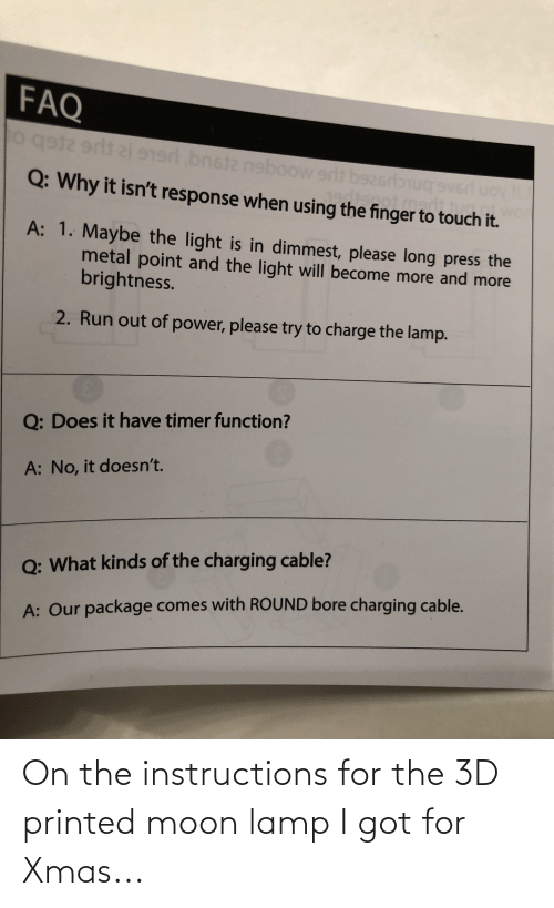 Uoy: FAQ  o gst2 ert ai 9  n  bnsta nboow srlt baz6  rlbnucrevsrd uoy  Q: Why it isn't response when using the finger to touch it.  Cotmed  A: 1. Maybe the light is in dimmest, please long press the  metal point and the light will become more and more  brightness.  2. Run out of power, please try to charge the lamp.  Q: Does it have timer function?  A: No, it doesn't.  O: What kinds of the charging cable?  A: Our package comes with ROUND bore charging cable. On the instructions for the 3D printed moon lamp I got for Xmas...
