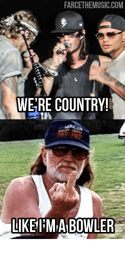 Country Music Memes: FARCETHEMUSIC.COM  WERE COUNTRY!  LIKEMIA BOWLER Farce the Music: More Monday Memes: Willie, Country Radio, Kane Brown