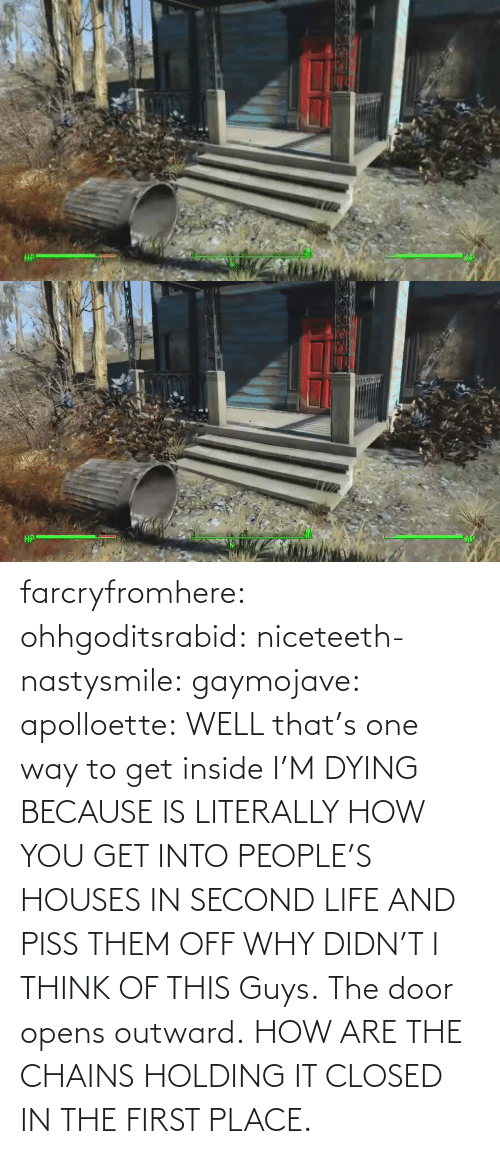 door: farcryfromhere:  ohhgoditsrabid:  niceteeth-nastysmile:  gaymojave:   apolloette:  WELL that's one way to get inside    I'M DYING BECAUSE IS LITERALLY HOW YOU GET INTO PEOPLE'S HOUSES IN SECOND LIFE AND PISS THEM OFF WHY DIDN'T I THINK OF THIS  Guys. The door opens outward. HOW ARE THE CHAINS HOLDING IT CLOSED IN THE FIRST PLACE.