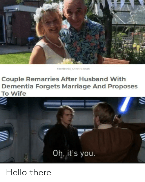 anne: Farehork Anne a nean  Couple Remarries After Husband With  Dementia Forgets Marriage And Proposes  To Wife  Oh, it's you. Hello there