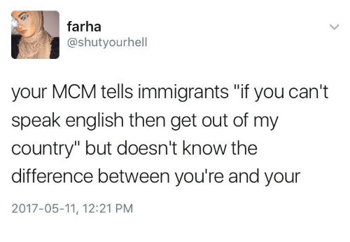 "mcm: farha  @shutyourhell  your MCM tells immigrants ""if you can't  speak english then get out of my  country"" but doesn't know the  difference between you're and your  2017-05-11, 12:21 PM"