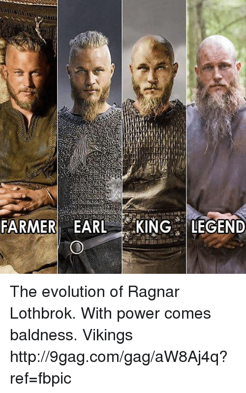 ragnar: FARMER EARL  KINGS LEGEND The evolution of Ragnar Lothbrok. With power comes baldness. Vikings http://9gag.com/gag/aW8Aj4q?ref=fbpic