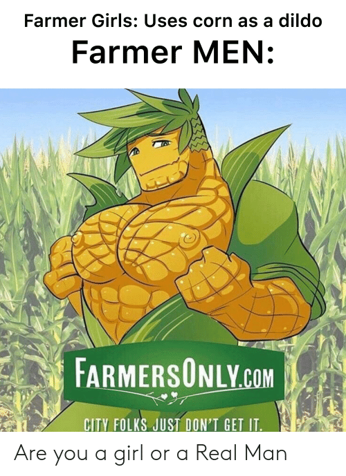 farmersonly.com: Farmer Girls: Uses corn as a dildo  Farmer MEN:  FARMERSONLY.COM  CITY FOLKS JUST DON'T GET IT. Are you a girl or a Real Man