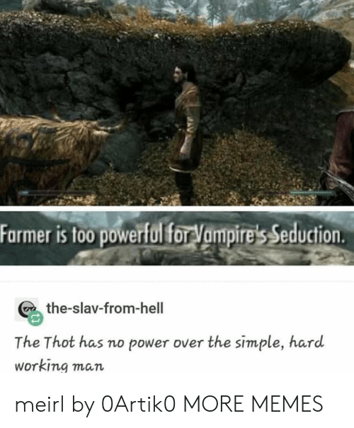 Slav: Farmer is to0 powerfol for Vampire's Seduction  the-slav-from-hell  The Thot has no power over the simple, hard  Working man meirl by 0Artik0 MORE MEMES
