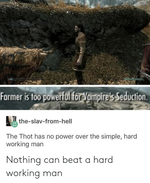 a hard working man: Farmer is too powerful for Vampire's Seduction.  the-slav-from-hell  The Thot has no power over the simple, hard  working man Nothing can beat a hard working man