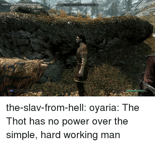 Slav: Farmer is too powerful forVampire's Seducicn the-slav-from-hell:  oyaria:   The Thot has no power over the simple, hard working man