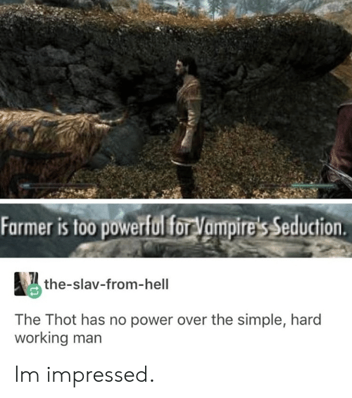 Slav: Farmer is too powerful forVampire's Seduction  the-slav-from-hell  The Thot has no power over the simple, hard  working man Im impressed.