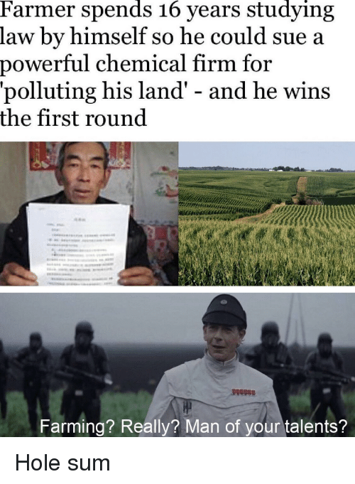 Farming: Farmer spends 16 years studying  law by himself so he could sue a  power  ful chemical firm for  'polluting his land' - and he wins  the first round  Farming? Really? Man of your talents? Hole sum