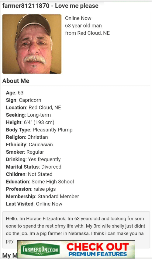 "farmersonly.com: farmer81211870 - Love me please  Online Now  63 year old man  from Red Cloud, NE  About Me  Age: 63  Sign: Capricorn  Location: Red Cloud, NE  Seeking: Long-term  Height: 6'4"" (193 cm)  Body Type: Pleasantly Plump  Religion: Christian  Ethnicity: Caucasian  Smoker: Regular  Drinking: Yes frequently  Marital Status: Divorced  Children: Not Stated  Education: Some High School  Profession: raise pigs  Membership: Standard Member  Last Visited: Online Now  Hello. Im Horace Fitzpatrick. Im 63 years old and looking for som  eone to spend the rest ofmy life with. My 3rd wife shelly just didnt  do the job. Im a pig farmer in Nebraska. I think i can make you ha  ppy.  FARMERSONLY.COM CHECK OUT  My M  PREMIUM FEATURES Give this man some love"