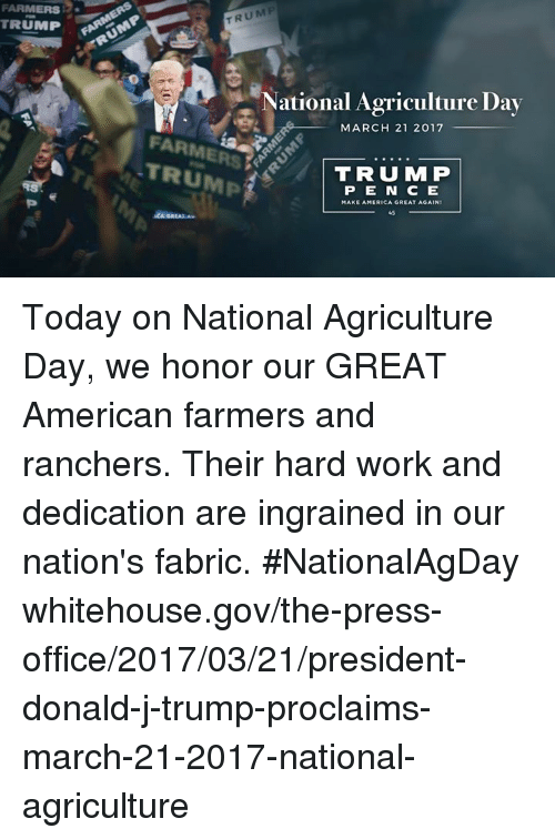 hard work and dedication: FARMERS  TRUMP  TRUMP  National Agriculture Day  MARCH 21 2017  FARME  TRUMP  TRUMP  P E N E  MAKE AMERICA GREAT AGAIN Today on National Agriculture Day, we honor our GREAT American farmers and ranchers. Their hard work and dedication are ingrained in our nation's fabric. #NationalAgDay whitehouse.gov/the-press-office/2017/03/21/president-donald-j-trump-proclaims-march-21-2017-national-agriculture