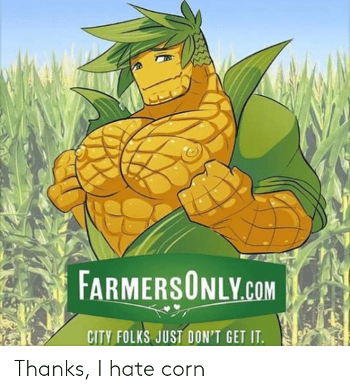 farmersonly.com: FARMERSONLY.COM  CITY FOLKS JUST DON'T GET IT. Thanks, I hate corn