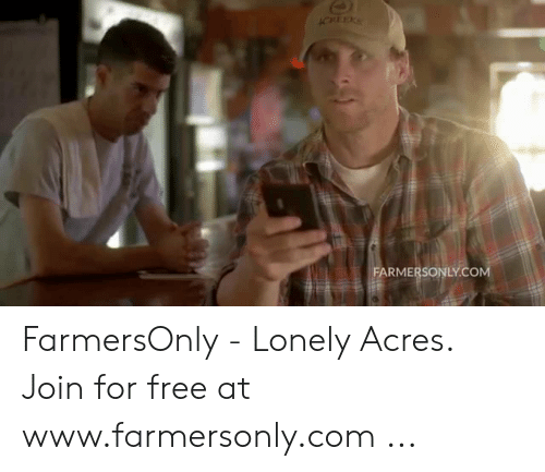 Farmersonly Com Meme: FARMERSONLY.COM FarmersOnly - Lonely Acres. Join for free at www.farmersonly.com ...