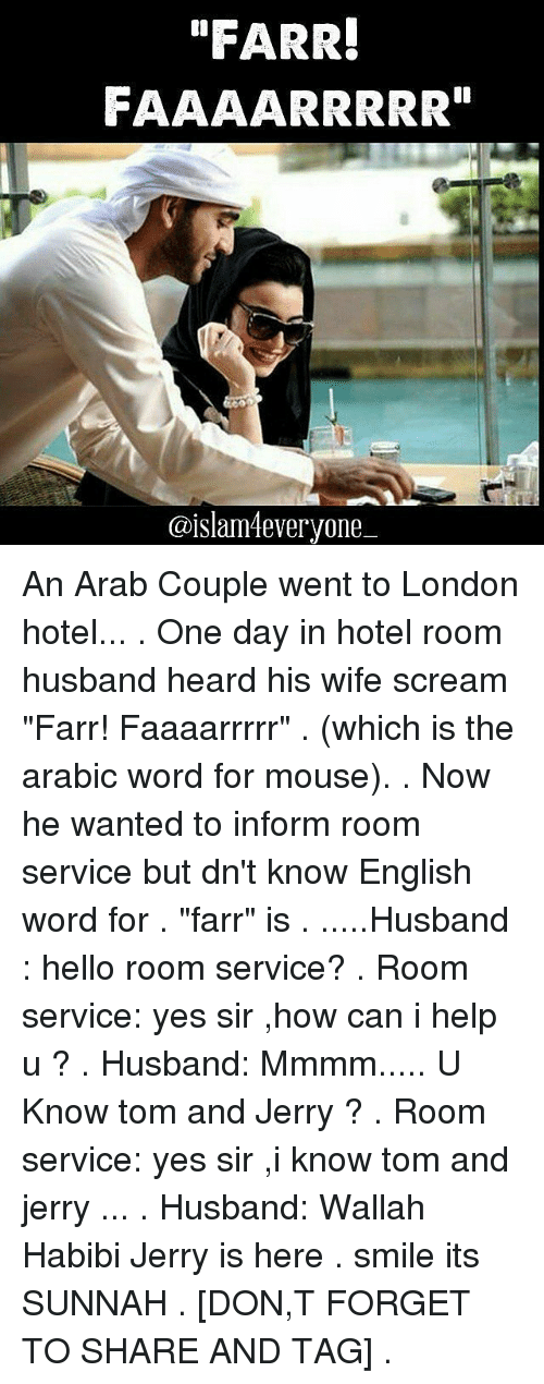 "Jerri: ""FARR!  FAAAARRRRR""  @islam everyone An Arab Couple went to London hotel... . One day in hotel room husband heard his wife scream ""Farr! Faaaarrrrr"" . (which is the arabic word for mouse). . Now he wanted to inform room service but dn't know English word for . ""farr"" is . .....Husband : hello room service? . Room service: yes sir ,how can i help u ? . Husband: Mmmm..... U Know tom and Jerry ? . Room service: yes sir ,i know tom and jerry ... . Husband: Wallah Habibi Jerry is here . smile its SUNNAH . [DON,T FORGET TO SHARE AND TAG] ."