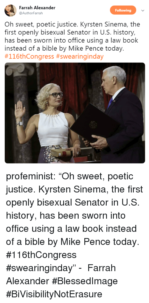 "Sworn: Farrah Alexander  Following  @AuthorFarrah  Oh sweet, poetic justice. Kyrsten Sinema, the  first openly bisexual Senator in U.S. history,  has been sworn into office using a law book  instead of a bible by Mike Pence today.  profeminist:  ""Oh sweet, poetic justice. Kyrsten Sinema, the first openly bisexual Senator in U.S. history, has been sworn into office using a law book instead of a bible by Mike Pence today. #116thCongress #swearinginday"" -   Farrah Alexander‏    #BlessedImage #BiVisibilityNotErasure"