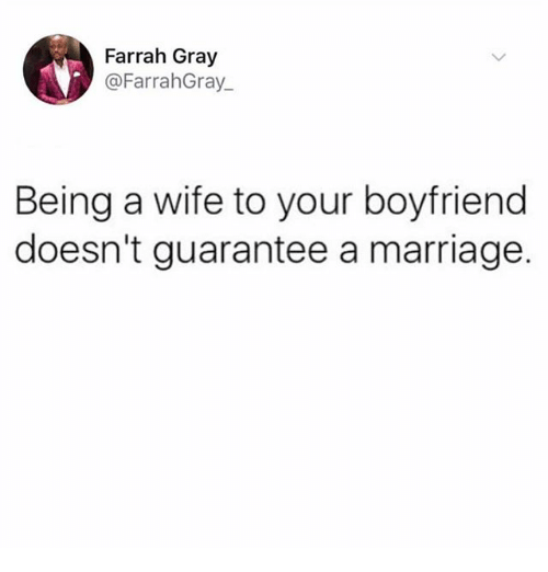 Marriage, Memes, and Wife: Farrah Gray  @FarrahGray  Being a wife to your boyfriend  doesn't guarantee a marriage.