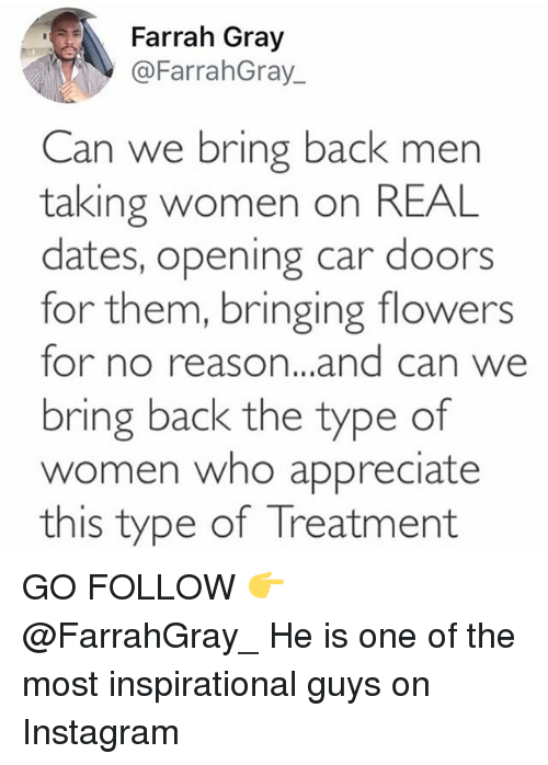 bringed: Farrah Gray  @FarrahGray_  Can we bring back men  taking women on REAL  dates, opening car doors  for them, bringing flowers  for no reason...and can we  bring back the type of  omen who appreciate  this type of Ireatment GO FOLLOW 👉 @FarrahGray_ He is one of the most inspirational guys on Instagram