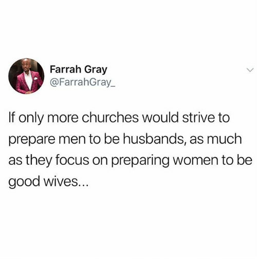 Memes, Focus, and Good: Farrah Gray  @FarrahGray  If only more churches would strive to  prepare men to be husbands, as much  as they focus on preparing women to be  good wives..