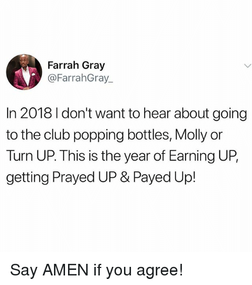 Club, Memes, and Molly: Farrah Gray  @FarrahGray  In 2018 I don't want to hear about going  to the club popping bottles, Molly or  Turn UP. This is the year of Earning UP,  getting Prayed UP & Payed Up! Say AMEN if you agree!
