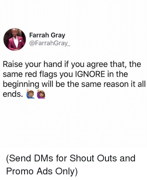 Memes, Reason, and 🤖: Farrah Gray  @FarrahGray  Raise your hand if you agree that, the  same red flags you IGNORE in the  beginning will be the same reason it al  ends. (Send DMs for Shout Outs and Promo Ads Only)